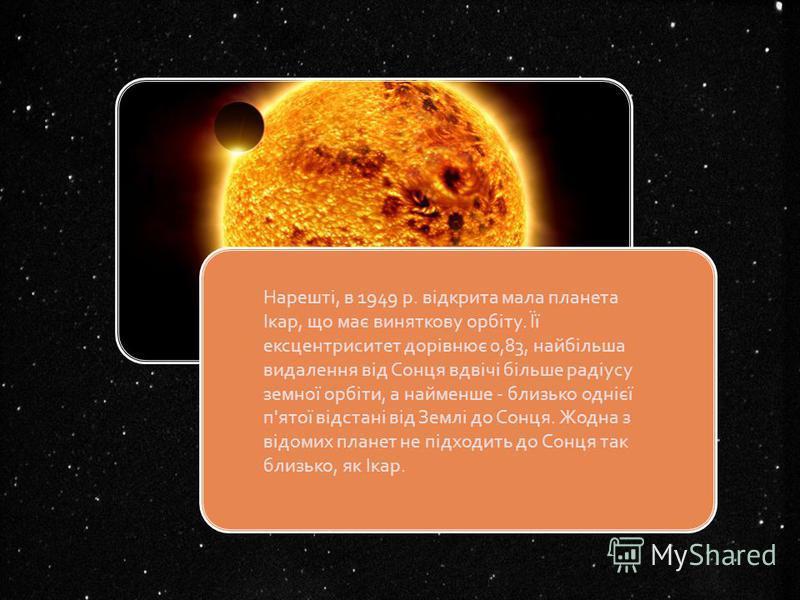 Нарешті, в 1949 р. відкрита мала планета Ікар, що має виняткову орбіту. Її ексцентриситет дорівнює 0,83, найбільша видалення від Сонця вдвічі більше радіусу земної орбіти, а найменше - близько однієї п'ятої відстані від Землі до Сонця. Жодна з відоми