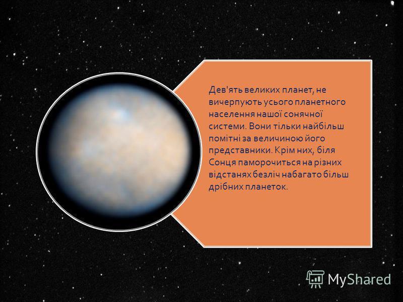 Дев'ять великих планет, не вичерпують усього планетного населення нашої сонячної системи. Вони тільки найбільш помітні за величиною його представники. Крім них, біля Сонця паморочиться на різних відстанях безліч набагато більш дрібних планеток.