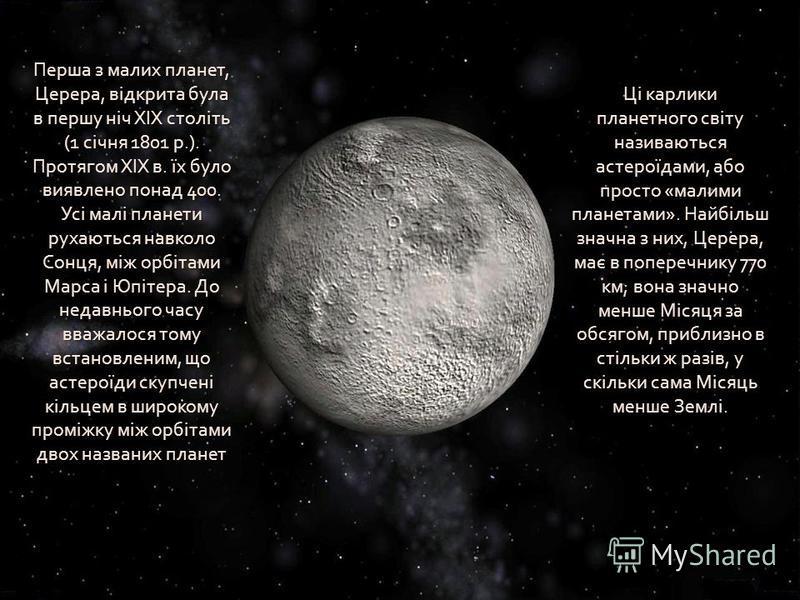 Перша з малих планет, Церера, відкрита була в першу ніч XIX століть (1 січня 1801 р.). Протягом XIX в. їх було виявлено понад 400. Усі малі планети рухаються навколо Сонця, між орбітами Марса і Юпітера. До недавнього часу вважалося тому встановленим,