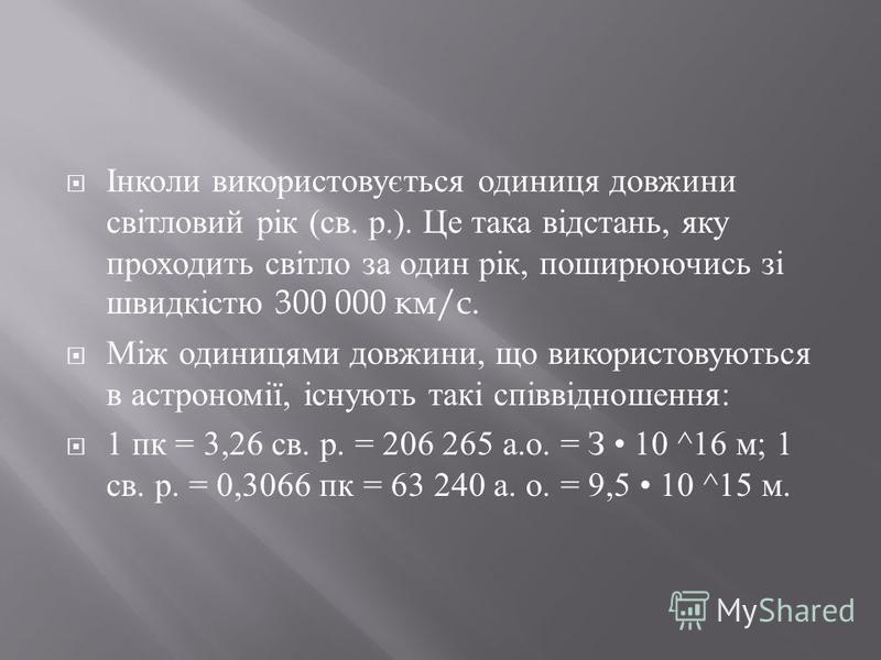 Інколи використовується одиниця довжини світловий рік ( св. р.). Це така відстань, яку проходить світло за один рік, поширюючись зі швидкістю 300 000 км / с. Між одиницями довжини, що використовуються в астрономії, існують такі співвідношення : 1 пк