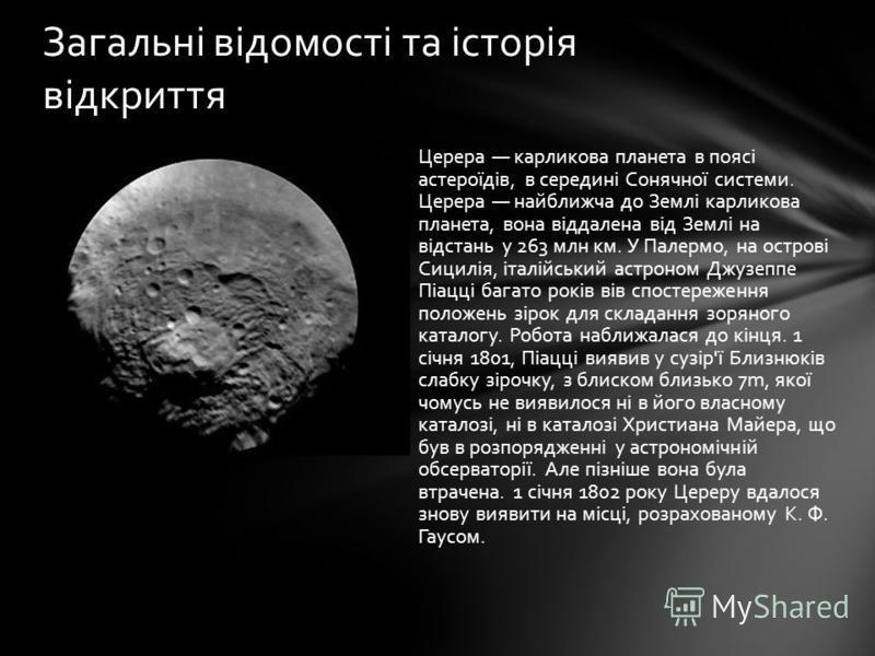 Церера карликова планета в поясі астероїдів, в середині Сонячної системи. Церера найближча до Землі карликова планета, вона віддалена від Землі на відстань у 263 млн км. У Палермо, на острові Сицилія, італійський астроном Джузеппе Піацці багато років