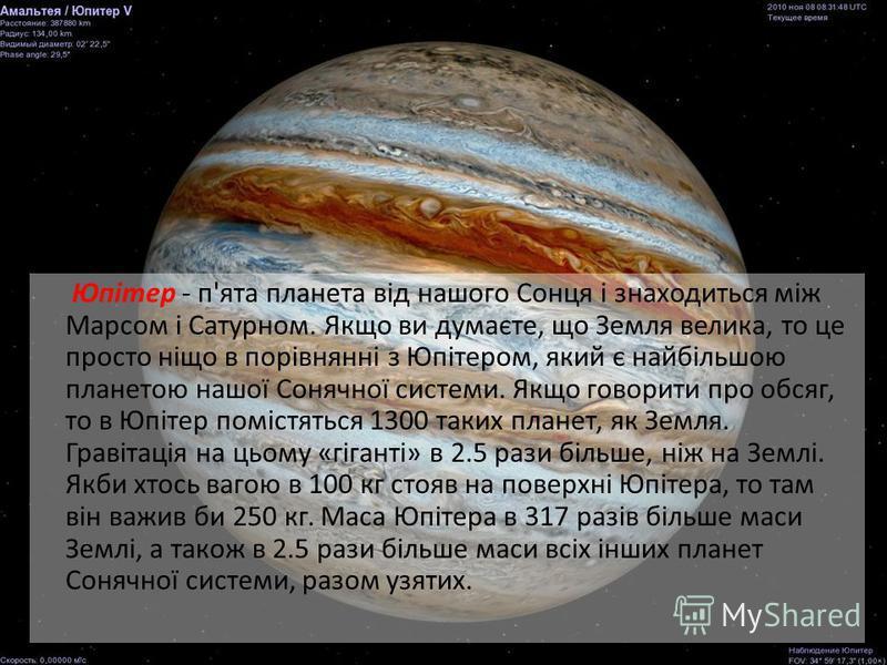Юпітер - п'ята планета від нашого Сонця і знаходиться між Марсом і Сатурном. Якщо ви думаєте, що Земля велика, то це просто ніщо в порівнянні з Юпітером, який є найбільшою планетою нашої Сонячної системи. Якщо говорити про обсяг, то в Юпітер помістят