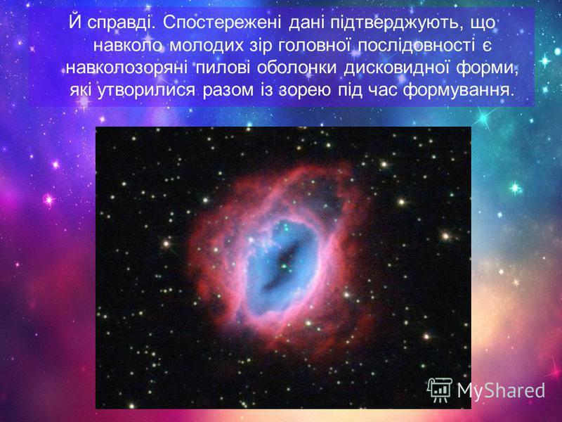 Й справді. Спостережені дані підтверджують, що навколо молодих зір головної послідовності є навколозоряні пилові оболонки дисковидної форми, які утворилися разом із зорею під час формування.