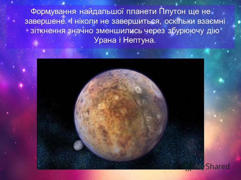 Формування найдальшої планети Плутон ще не завершене. І ніколи не завершиться, оскільки взаємні зіткнення значно зменшились через збурюючу дію Урана і Нептуна.