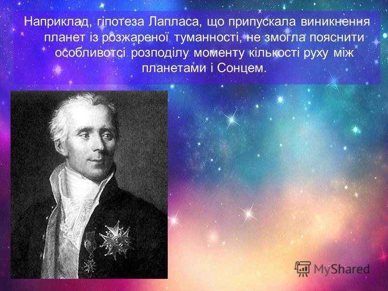 Наприклад, гіпотеза Лапласа, що припускала виникнення планет із розжареної туманності, не змогла пояснити особливотсі розподілу моменту кількості руху між планетами і Сонцем.