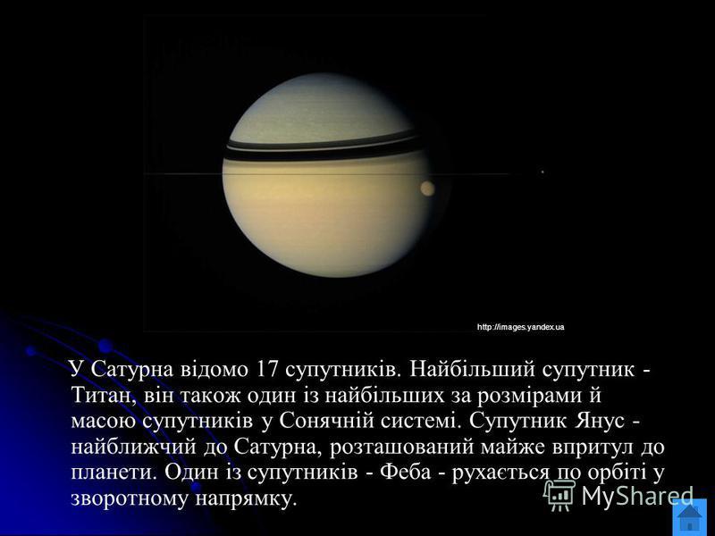 У Сатурна відомо 17 супутників. Найбільший супутник - Титан, він також один із найбільших за розмірами й масою супутників у Сонячній системі. Супутник Янус - найближчий до Сатурна, розташований майже впритул до планети. Один із супутників - Феба - ру