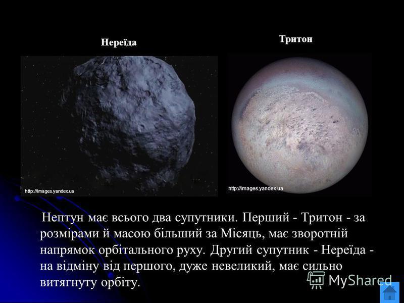 Нептун має всього два супутники. Перший - Тритон - за розмірами й масою більший за Місяць, має зворотній напрямок орбітального руху. Другий супутник - Нереїда - на відміну від першого, дуже невеликий, має сильно витягнуту орбіту. http://images.yandex