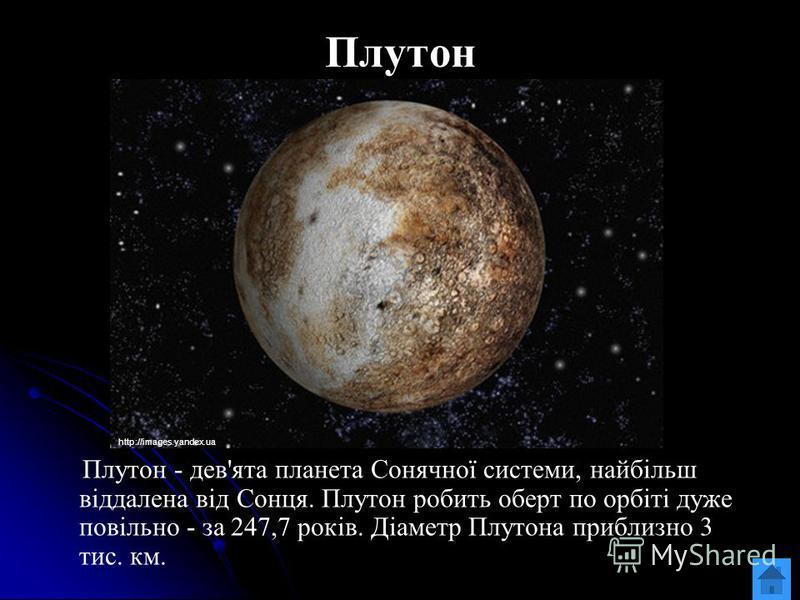 Плутон Плутон - дев'ята планета Сонячної системи, найбільш віддалена від Сонця. Плутон робить оберт по орбіті дуже повільно - за 247,7 років. Діаметр Плутона приблизно 3 тис. км. http://images.yandex.ua