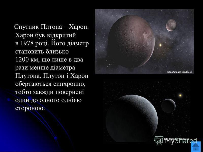 Спутник Плтона – Харон. Харон був відкритий в 1978 році. Його діаметр становить близько 1200 км, що лише в два рази менше діаметра Плутона. Плутон і Харон обертаються синхронно, тобто завжди повернені один до одного однією стороною. http://images.yan