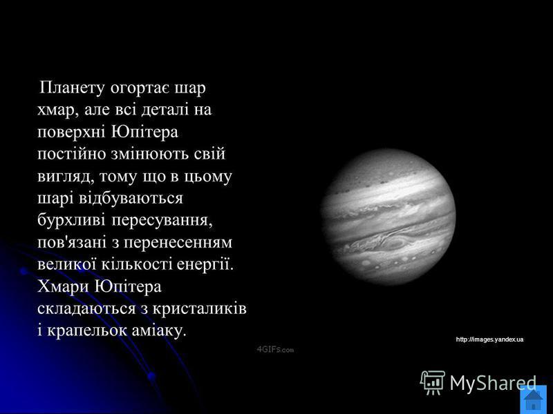 Планету огортає шар хмар, але всі деталі на поверхні Юпітера постійно змінюють свій вигляд, тому що в цьому шарі відбуваються бурхливі пересування, пов'язані з перенесенням великої кількості енергії. Хмари Юпітера складаються з кристаликів і крапельо