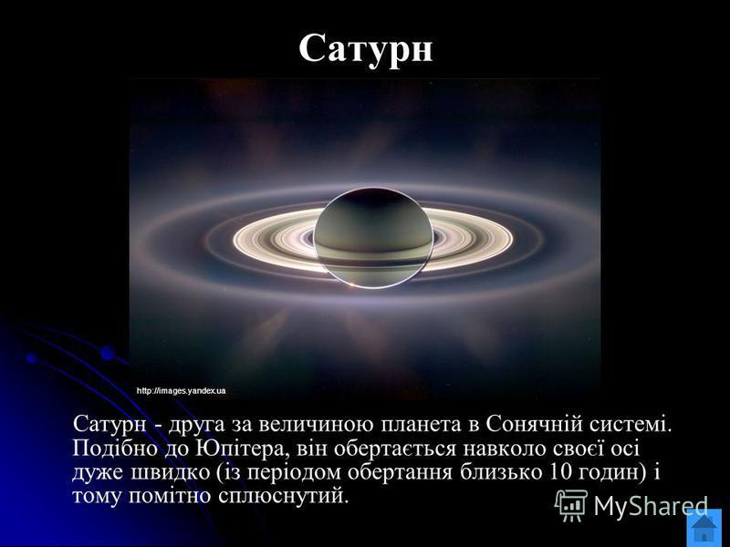 Сатурн Сатурн - друга за величиною планета в Сонячній системі. Подібно до Юпітера, він обертається навколо своєї осі дуже швидко (із періодом обертання близько 10 годин) і тому помітно сплюснутий. http://images.yandex.ua
