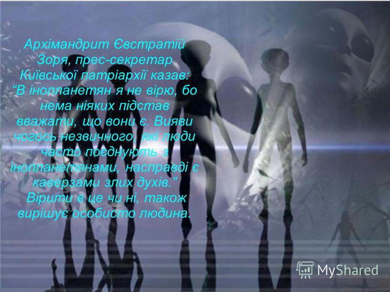 Архімандрит Євстратій Зоря, прес-секретар Київської патріархії казав: В інопланетян я не вірю, бо нема ніяких підстав вважати, що вони є. Вияви чогось незвичного, які люди часто поєднують з інопланетянами, насправді є каверзами злих духів. Вірити в ц