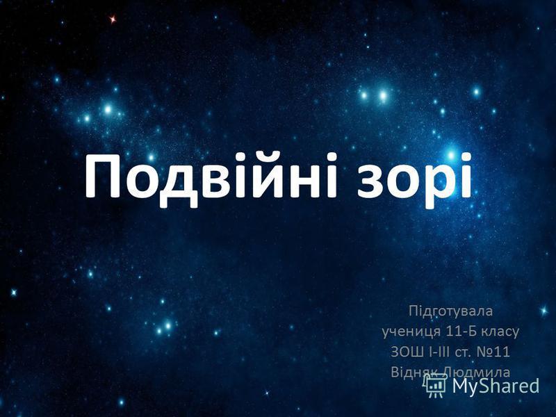 Подвійні зорі Підготувала учениця 11-Б класу ЗОШ І-ІІІ ст. 11 Відняк Людмила