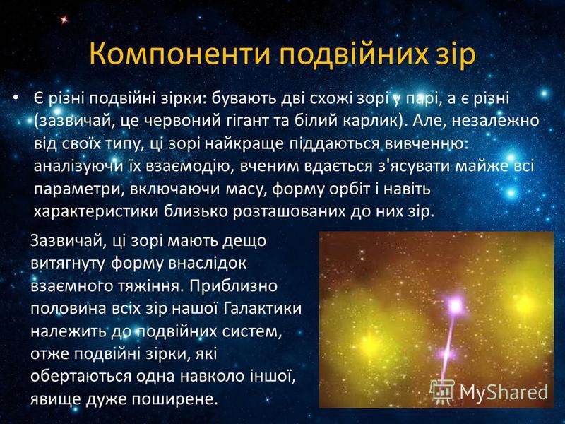 Компоненти подвійних зір Є різні подвійні зірки: бувають дві схожі зорі у парі, а є різні (зазвичай, це червоний гігант та білий карлик). Але, незалежно від своїх типу, ці зорі найкраще піддаються вивченню: аналізуючи їх взаємодію, вченим вдається з'