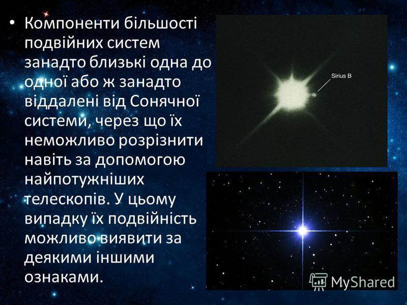 Компоненти більшості подвійних систем занадто близькі одна до одної або ж занадто віддалені від Сонячної системи, через що їх неможливо розрізнити навіть за допомогою найпотужніших телескопів. У цьому випадку їх подвійність можливо виявити за деякими