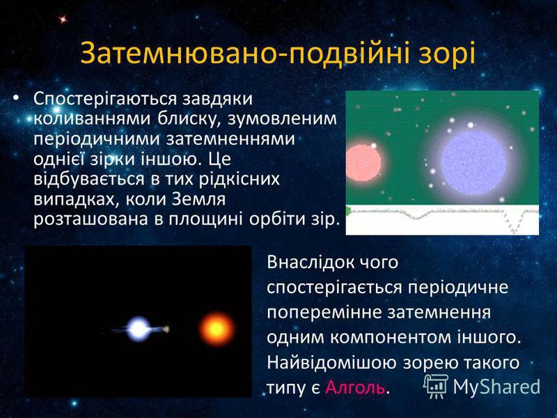 Затемнювано-подвійні зорі Спостерігаються завдяки коливаннями блиску, зумовленим періодичними затемненнями однієї зірки іншою. Це відбувається в тих рідкісних випадках, коли Земля розташована в площині орбіти зір. Внаслідок чого спостерігається періо