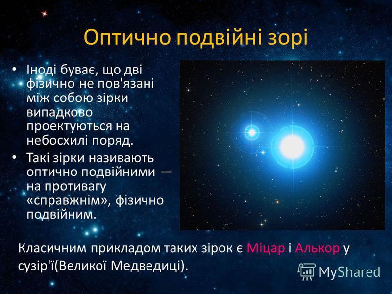 Оптично подвійні зорі Іноді буває, що дві фізично не пов'язані між собою зірки випадково проектуються на небосхилі поряд. Такі зірки називають оптично подвійними на противагу «справжнім», фізично подвійним. Класичним прикладом таких зірок є Міцар і А