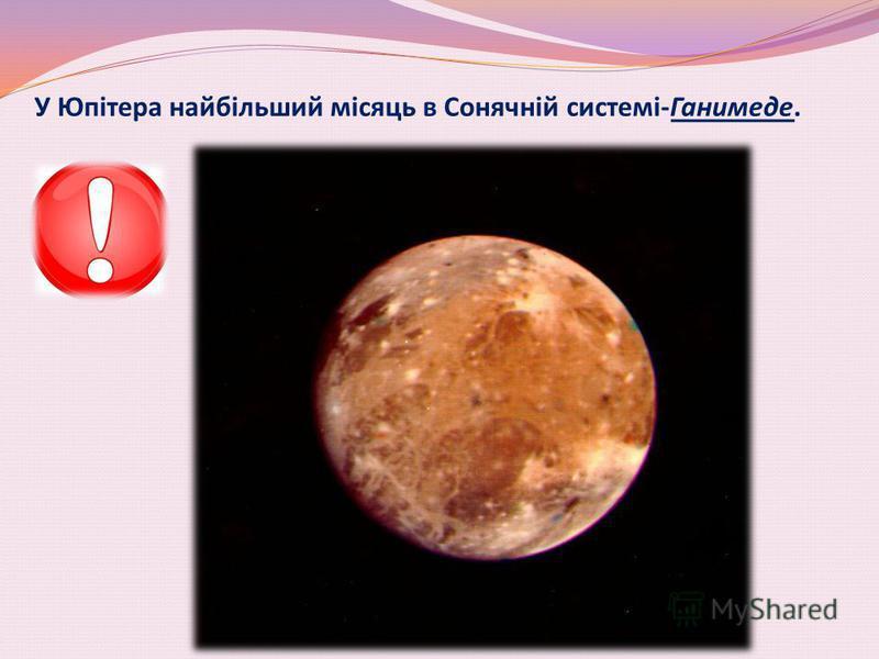 У Юпітера найбільший місяць в Сонячній системі-Ганимеде.