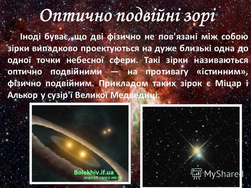 Оптично подвійні зорі Іноді буває, що дві фізично не пов'язані між собою зірки випадково проектуються на дуже близькі одна до одної точки небесної сфери. Такі зірки називаються оптично подвійними на противагу «істинним», фізично подвійним. Прикладом