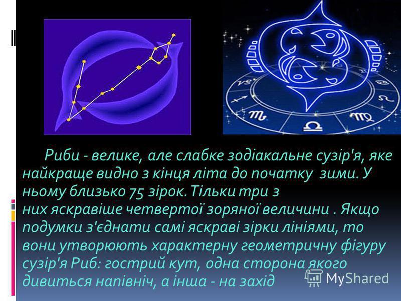 Риби - велике, але слабке зодіакальне сузір'я, яке найкраще видно з кінця літа до початку зими. У ньому близько 75 зірок. Тільки три з них яскравіше четвертої зоряної величини. Якщо подумки з'єднати самі яскраві зірки лініями, то вони утворюють харак