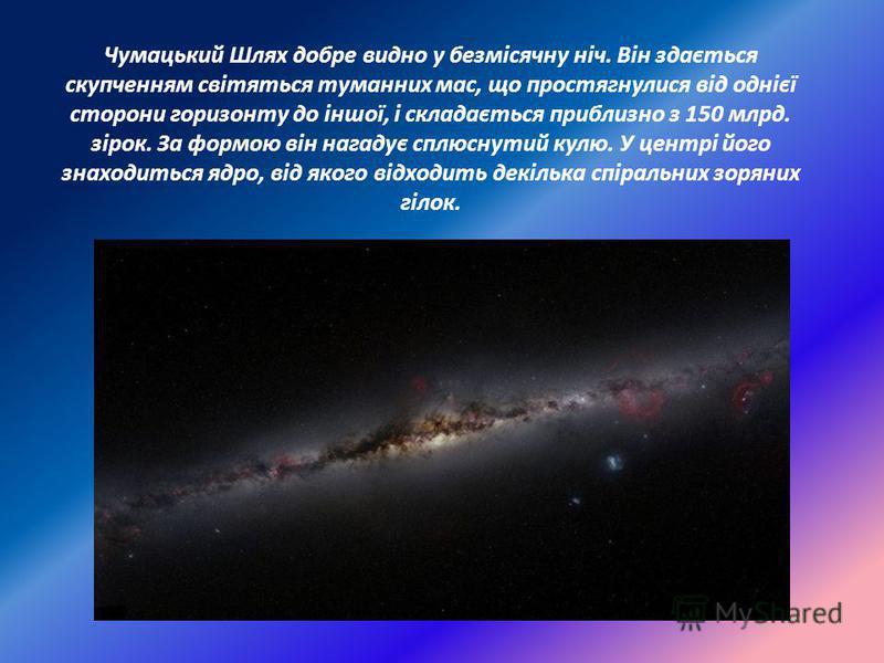 Чумацький Шлях добре видно у безмісячну ніч. Він здається скупченням світяться туманних мас, що простягнулися від однієї сторони горизонту до іншої, і складається приблизно з 150 млрд. зірок. За формою він нагадує сплюснутий кулю. У центрі його знахо