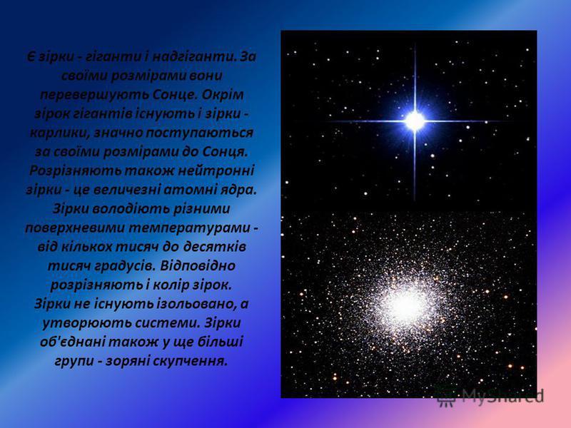 Є зірки - гіганти і надгіганти. За своїми розмірами вони перевершують Сонце. Окрім зірок гігантів існують і зірки - карлики, значно поступаються за своїми розмірами до Сонця. Розрізняють також нейтронні зірки - це величезні атомні ядра. Зірки володію