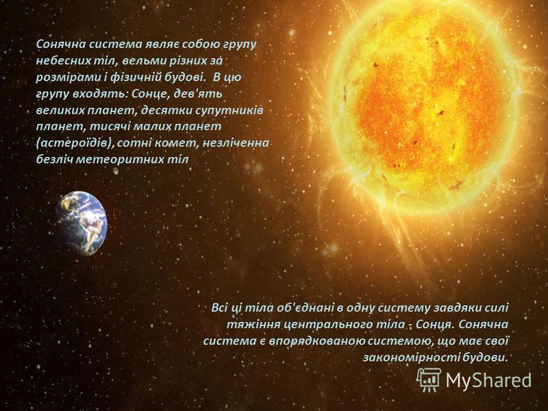 Всі ці тіла об'єднані в одну систему завдяки силі тяжіння центрального тіла - Сонця. Сонячна система є впорядкованою системою, що має свої закономірності будови. Сонячна система являє собою групу небесних тіл, вельми різних за розмірами і фізичній бу