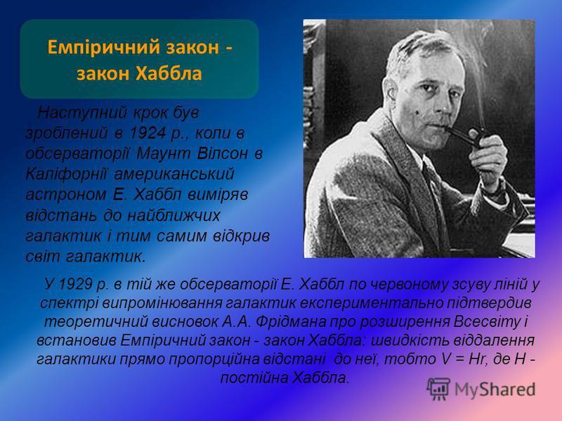Емпіричний закон - закон Хаббла Наступний крок був зроблений в 1924 р., коли в обсерваторії Маунт Вілсон в Каліфорнії американський астроном Е. Хаббл виміряв відстань до найближчих галактик і тим самим відкрив світ галактик. У 1929 р. в тій же обсерв