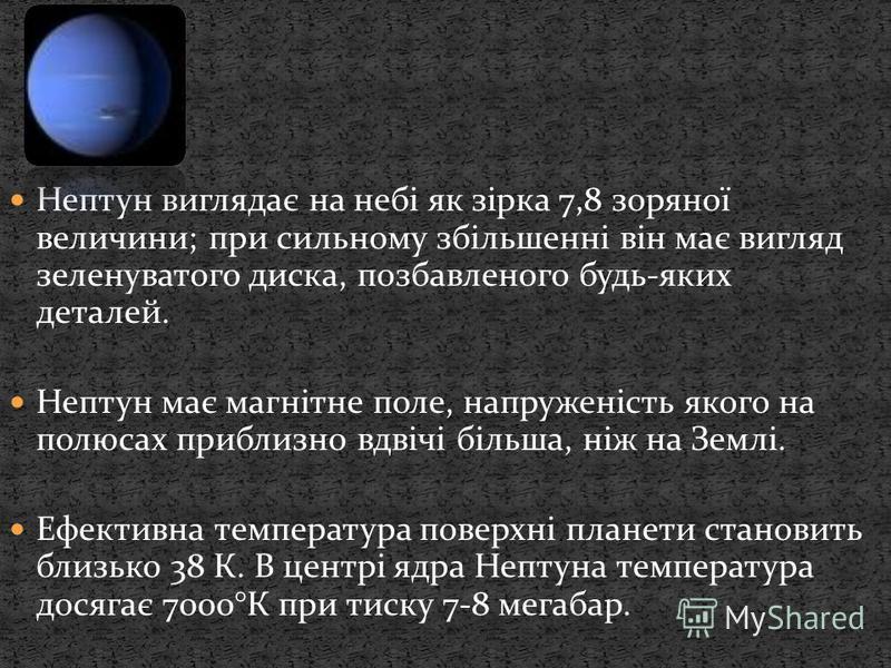 Нептун виглядає на небі як зірка 7,8 зоряної величини; при сильному збільшенні він має вигляд зеленуватого диска, позбавленого будь-яких деталей. Нептун має магнітне поле, напруженість якого на полюсах приблизно вдвічі більша, ніж на Землі. Ефективна