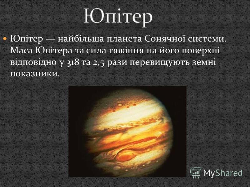 Юпітер найбільша планета Сонячної системи. Маса Юпітера та сила тяжіння на його поверхні відповідно у 318 та 2,5 рази перевищують земні показники.