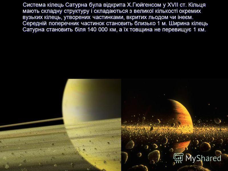 Система кілець Сатурна була відкрита Х.Гюйгенсом у XVII ст. Кільця мають складну структуру і складаються з великої кількості окремих вузьких кілець, утворених частинками, вкритих льодом чи інеєм. Середній поперечник частинок становить близько 1 м. Ши
