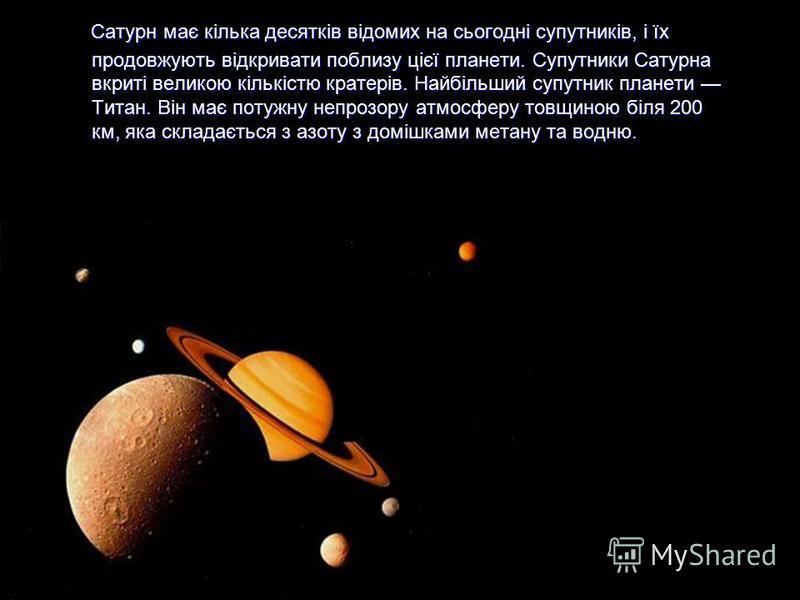 Сатурн має кілька десятків відомих на сьогодні супутників, і їх продовжують відкривати поблизу цієї планети. Супутники Сатурна вкриті великою кількістю кратерів. Найбільший супутник планети Титан. Він має потужну непрозору атмосферу товщиною біля 200