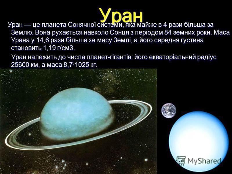 Уран Уран це планета Сонячної системи, яка майже в 4 рази більша за Землю. Вона рухається навколо Сонця з періодом 84 земних роки. Маса Урана у 14,6 рази більша за масу Землі, а його середня густина становить 1,19 г/см3. Уран це планета Сонячної сист