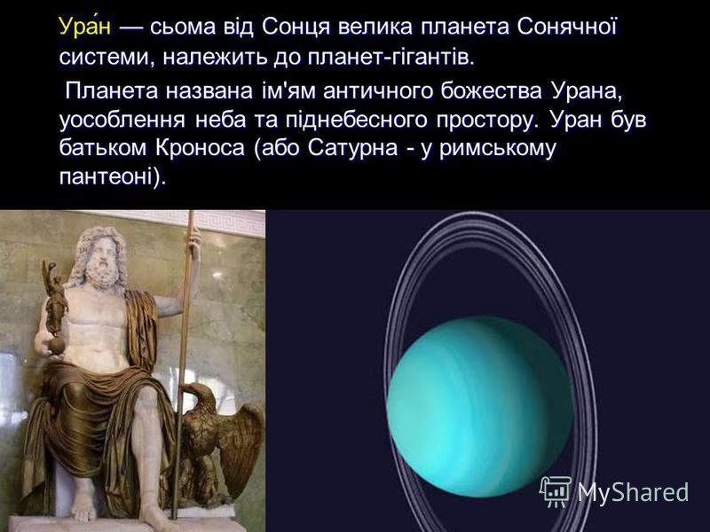 Ура́н сьома від Сонця велика планета Сонячної системи, належить до планет-гігантів. Ура́н сьома від Сонця велика планета Сонячної системи, належить до планет-гігантів. Планета названа ім'ям античного божества Урана, уособлення неба та піднебесного пр