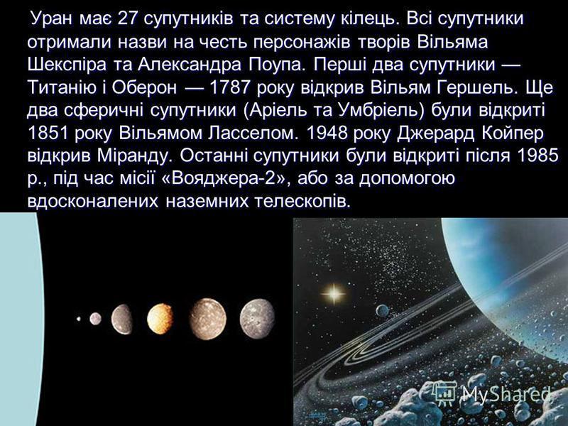 Уран має 27 супутників та систему кілець. Всі супутники отримали назви на честь персонажів творів Вільяма Шекспіра та Александра Поупа. Перші два супутники Титанію і Оберон 1787 року відкрив Вільям Гершель. Ще два сферичні супутники (Аріель та Умбріе