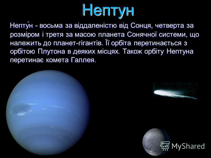Нептун Непту́н - восьма за віддаленістю від Сонця, четверта за розміром і третя за масою планета Сонячної системи, що належить до планет-гігантів. Її орбіта перетинається з орбітою Плутона в деяких місцях. Також орбіту Нептуна перетинає комета Галлея