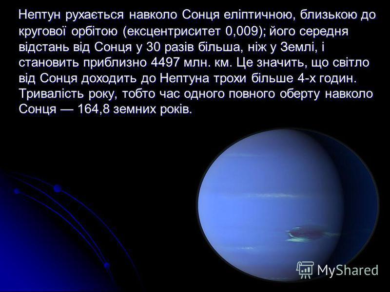 Нептун рухається навколо Сонця еліптичною, близькою до кругової орбітою (ексцентриситет 0,009); його середня відстань від Сонця у 30 разів більша, ніж у Землі, і становить приблизно 4497 млн. км. Це значить, що світло від Сонця доходить до Нептуна тр