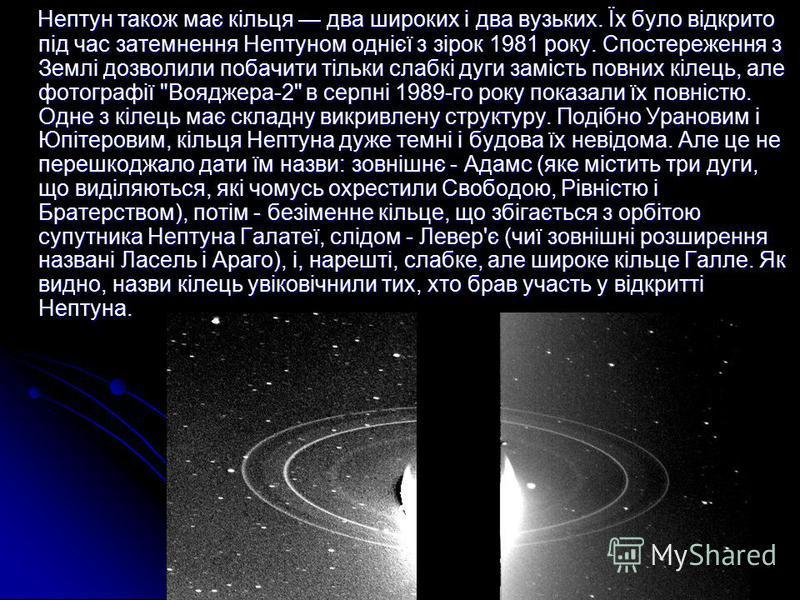Нептун також має кільця два широких і два вузьких. Їх було відкрито під час затемнення Нептуном однієї з зірок 1981 року. Спостереження з Землі дозволили побачити тільки слабкі дуги замість повних кілець, але фотографії