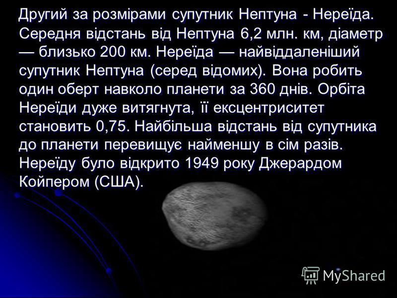 Другий за розмірами супутник Нептуна - Нереїда. Середня відстань від Нептуна 6,2 млн. км, діаметр близько 200 км. Нереїда найвіддаленіший супутник Нептуна (серед відомих). Вона робить один оберт навколо планети за 360 днів. Орбіта Нереїди дуже витягн