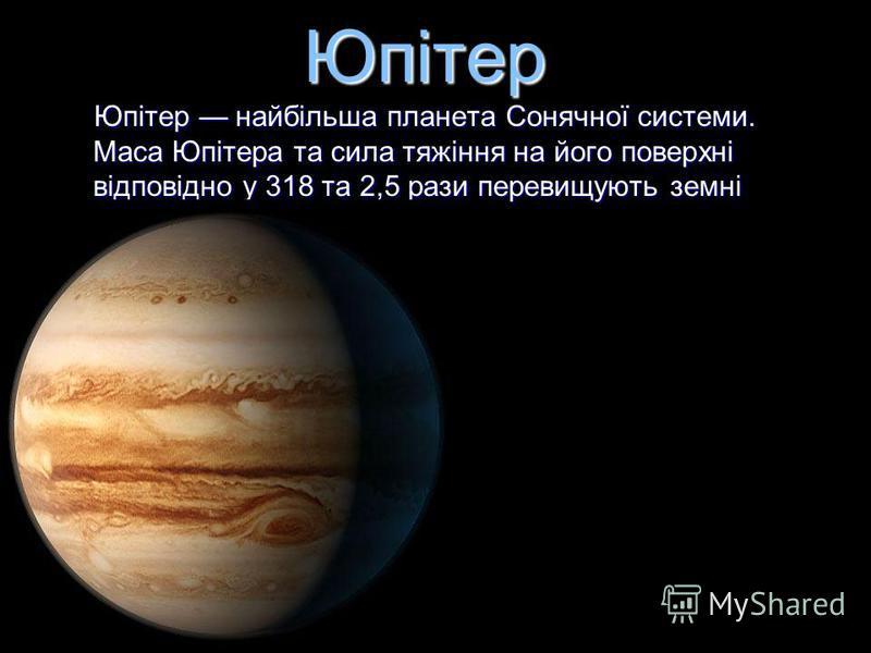 Юпітер Юпітер найбільша планета Сонячної системи. Маса Юпітера та сила тяжіння на його поверхні відповідно у 318 та 2,5 рази перевищують земні показники. Юпітер найбільша планета Сонячної системи. Маса Юпітера та сила тяжіння на його поверхні відпові