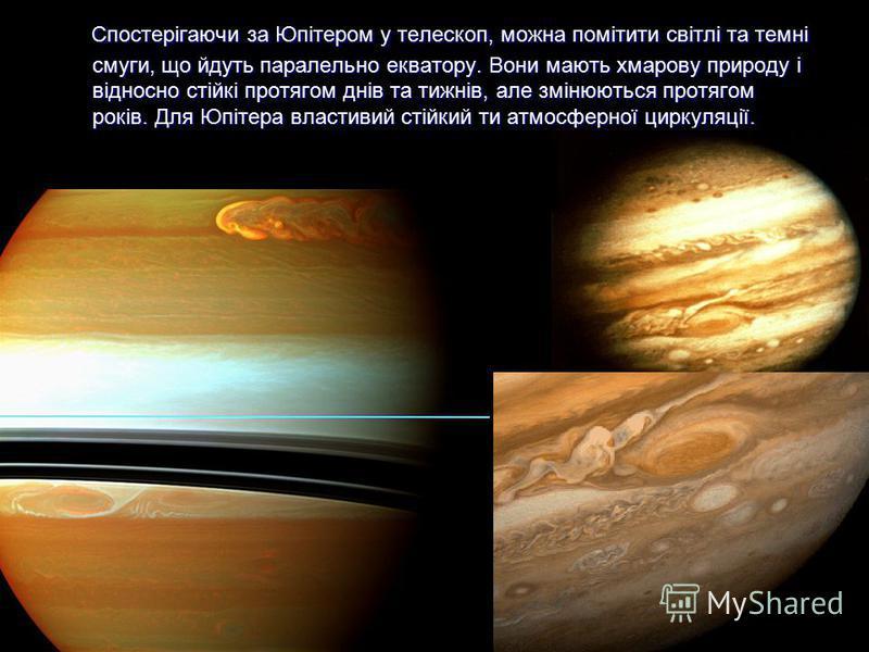 Спостерігаючи за Юпітером у телескоп, можна помітити світлі та темні смуги, що йдуть паралельно екватору. Вони мають хмарову природу і відносно стійкі протягом днів та тижнів, але змінюються протягом років. Для Юпітера властивий стійкий ти атмосферно