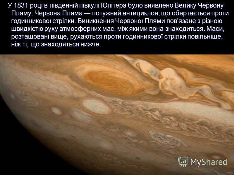 У 1831 році в південній півкулі Юпітера було виявлено Велику Червону Пляму. Червона Пляма потужний антициклон, що обертається проти годинникової стрілки. Виникнення Червоної Плями пов'язане з різною швидкістю руху атмосферних мас, між якими вона знах