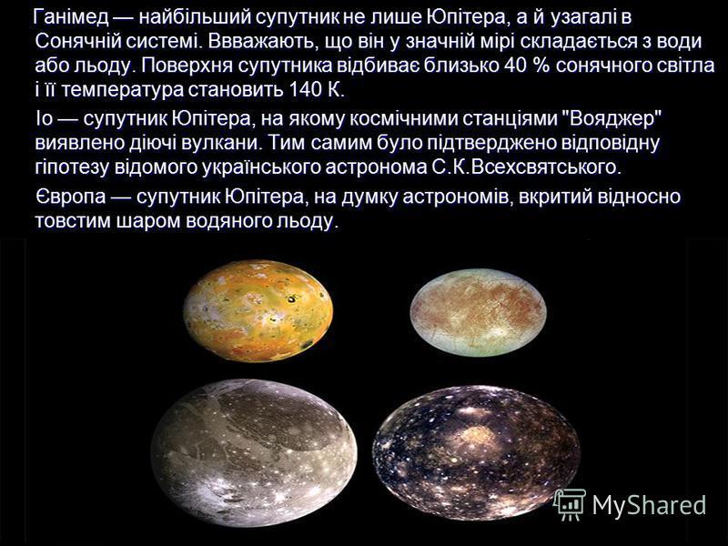 Ганімед найбільший супутник не лише Юпітера, а й узагалі в Сонячній системі. Ввважають, що він у значній мірі складається з води або льоду. Поверхня супутника відбиває близько 40 % сонячного світла і її температура становить 140 К. Ганімед найбільший