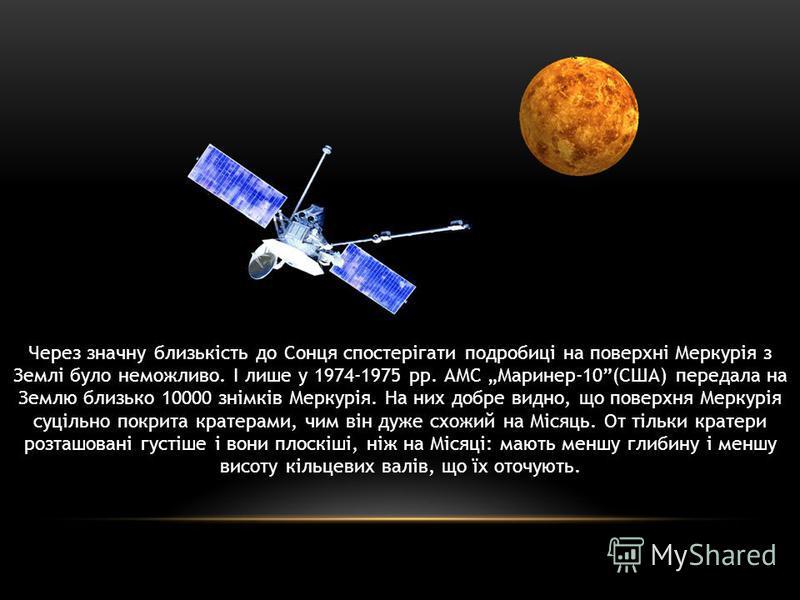Через значну близькість до Сонця спостерігати подробиці на поверхні Меркурія з Землі було неможливо. І лише у 1974-1975 рр. АМС Маринер-10(США) передала на Землю близько 10000 знімків Меркурія. На них добре видно, що поверхня Меркурія суцільно покрит