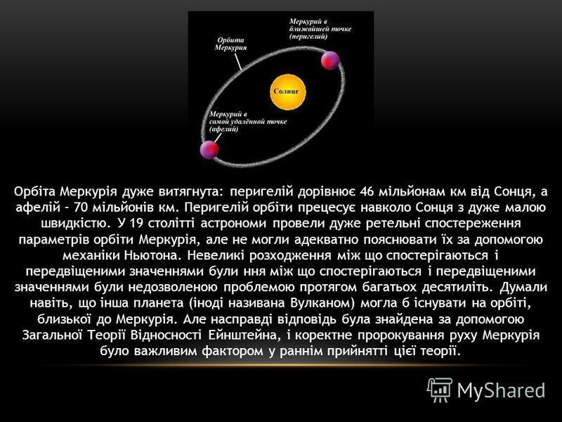 Орбіта Меркурія дуже витягнута: перигелій дорівнює 46 мільйонам км від Сонця, а афелій - 70 мільйонів км. Перигелій орбіти прецесує навколо Сонця з дуже малою швидкістю. У 19 столітті астрономи провели дуже ретельні спостереження параметрів орбіти Ме