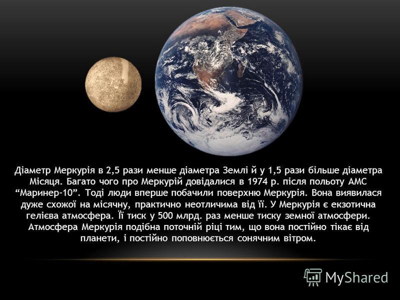 Діаметр Меркурія в 2,5 рази менше діаметра Землі й у 1,5 рази більше діаметра Місяця. Багато чого про Меркурій довідалися в 1974 р. після польоту АМС Маринер-10. Тоді люди вперше побачили поверхню Меркурія. Вона виявилася дуже схожої на місячну, прак
