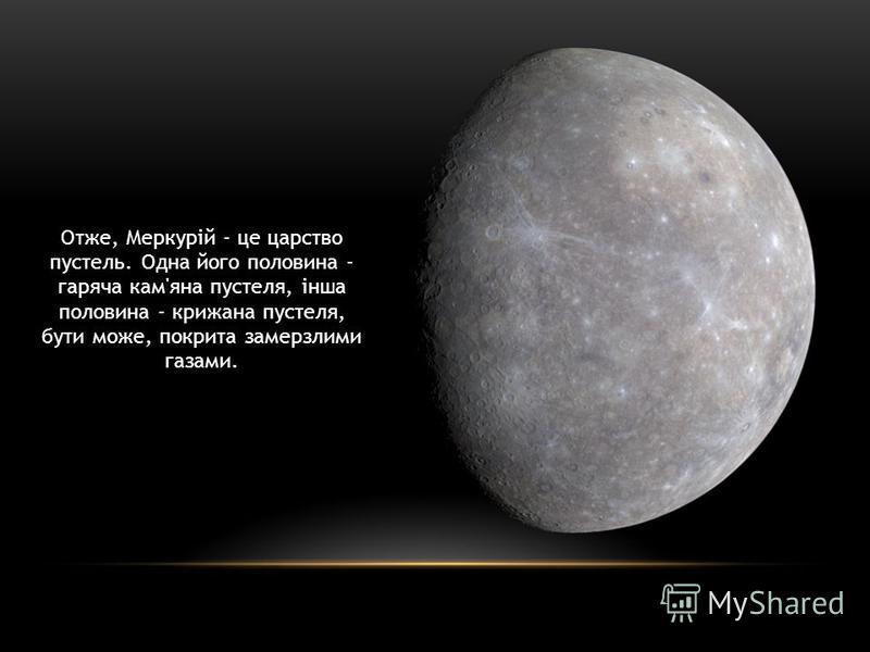 Отже, Меркурій - це царство пустель. Одна його половина - гаряча кам'яна пустеля, інша половина - крижана пустеля, бути може, покрита замерзлими газами.