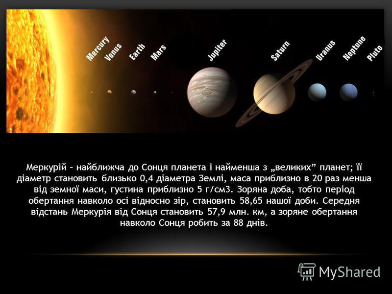 Меркурій – найближча до Сонця планета і найменша з великих планет; її діаметр становить близько 0,4 діаметра Землі, маса приблизно в 20 раз менша від земної маси, густина приблизно 5 г/см3. Зоряна доба, тобто період обертання навколо осі відносно зір