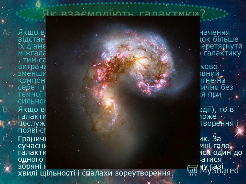 Як взаємодіють галактики? A.Якщо відстань відносно велика (якщо середнє значення відстані між галактиками не більше ніж на порядок більше їх діаметра), то більш масивна галактика може перетягнути міжгалактичний гарячий газ, що оточує сусідню галактик