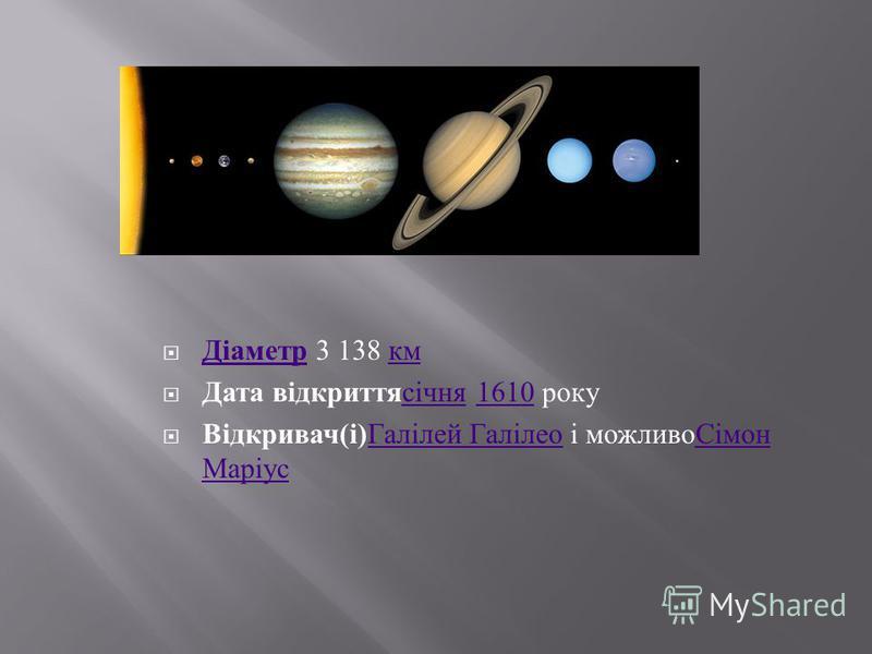 Діаметр 3 138 км Діаметр км Дата відкриттясічня 1610 рокусічня1610 Відкривач ( і ) Галілей Галілео і можливоСімон Маріус Галілей ГалілеоСімон Маріус